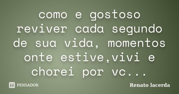 como e gostoso reviver cada segundo de sua vida, momentos onte estive,vivi e chorei por vc...... Frase de Renato lacerda.