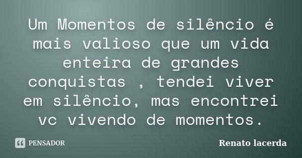 Um Momentos de silêncio é mais valioso que um vida enteira de grandes conquistas , tendei viver em silêncio, mas encontrei vc vivendo de momentos.... Frase de Renato lacerda.