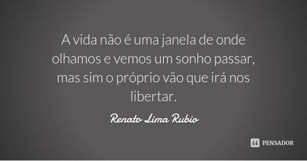 A vida não é uma janela de onde olhamos e vemos um sonho passar, mas sim o próprio vão que irá nos libertar.... Frase de Renato Lima Rubio.