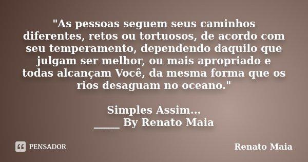 """""""As pessoas seguem seus caminhos diferentes, retos ou tortuosos, de acordo com seu temperamento, dependendo daquilo que julgam ser melhor, ou mais apropria... Frase de Renato Maia."""