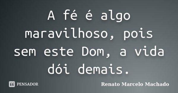 A fé é algo maravilhoso, pois sem este Dom, a vida dói demais.... Frase de Renato Marcelo Machado.