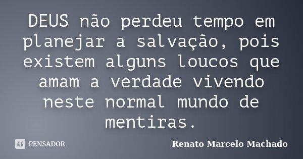 DEUS não perdeu tempo em planejar a salvação, pois existem alguns loucos que amam a verdade vivendo neste normal mundo de mentiras.... Frase de Renato Marcelo Machado.