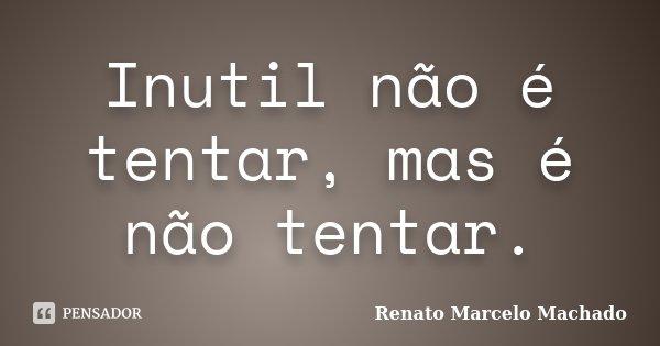 Inutil não é tentar, mas é não tentar.... Frase de Renato Marcelo Machado.