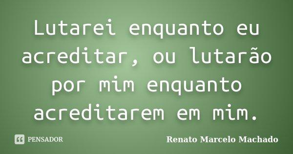 Lutarei enquanto eu acreditar, ou lutarão por mim enquanto acreditarem em mim.... Frase de Renato Marcelo Machado.