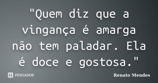 """""""Quem diz que a vingança é amarga não tem paladar. Ela é doce e gostosa.""""... Frase de Renato Mendes."""