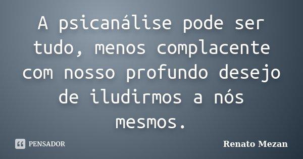 A psicanálise pode ser tudo, menos complacente com nosso profundo desejo de iludirmos a nós mesmos.... Frase de Renato Mezan.