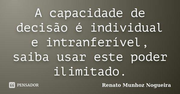 A capacidade de decisão é individual e intranferível, saiba usar este poder ilimitado.... Frase de Renato Munhoz Nogueira.