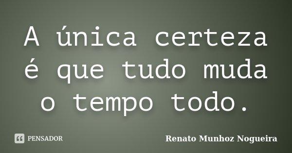 A única certeza é que tudo muda o tempo todo.... Frase de Renato Munhoz Nogueira.