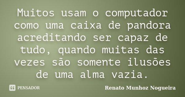 Muitos usam o computador como uma caixa de pandora acreditando ser capaz de tudo, quando muitas das vezes são somente ilusões de uma alma vazia.... Frase de Renato Munhoz Nogueira.