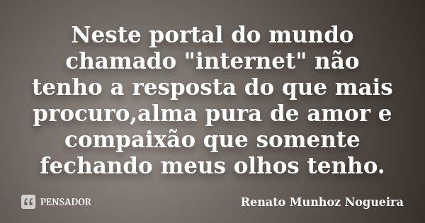 """Neste portal do mundo chamado """"internet"""" não tenho a resposta do que mais procuro,alma pura de amor e compaixão que somente fechando meus olhos tenho.... Frase de Renato Munhoz Nogueira."""
