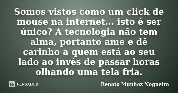 Somos vistos como um click de mouse na internet... isto é ser único? A tecnologia não tem alma, portanto ame e dê carinho a quem está ao seu lado ao invés de pa... Frase de Renato Munhoz Nogueira.