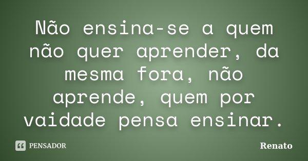 Não ensina-se a quem não quer aprender, da mesma fora, não aprende, quem por vaidade pensa ensinar.... Frase de Renato.