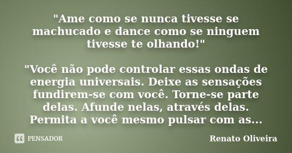 """""""Ame como se nunca tivesse se machucado e dance como se ninguem tivesse te olhando!"""" """"Você não pode controlar essas ondas de energia universais. ... Frase de Renato Oliveira."""