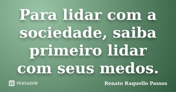 Para lidar com a sociedade, saiba primeiro lidar com seus medos.... Frase de Renato Raquello Passos.