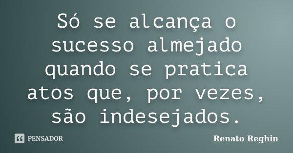 Só se alcança o sucesso almejado quando se pratica atos que, por vezes, são indesejados.... Frase de Renato Reghin.
