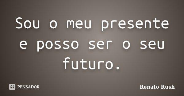 Sou o meu presente e posso ser o seu futuro.... Frase de Renato Rush.