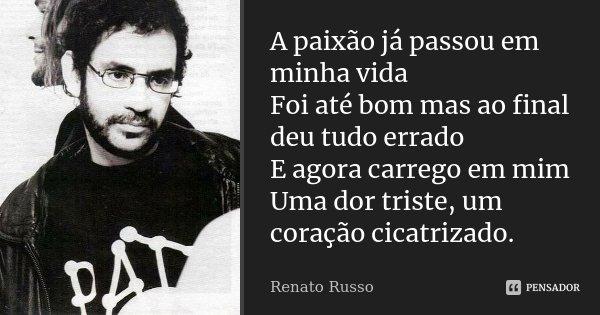 A paixão já passou em minha vida Foi até bom mas ao final deu tudo errado E agora carrego em mim Uma dor triste, um coração cicatrizado.... Frase de Renato Russo.