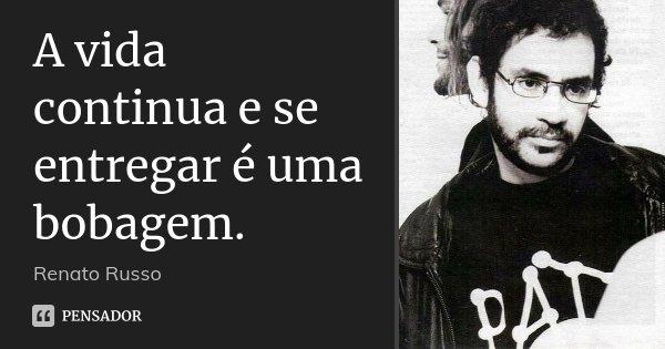 A vida continua e se entregar é uma bobagem.... Frase de Renato Russo.