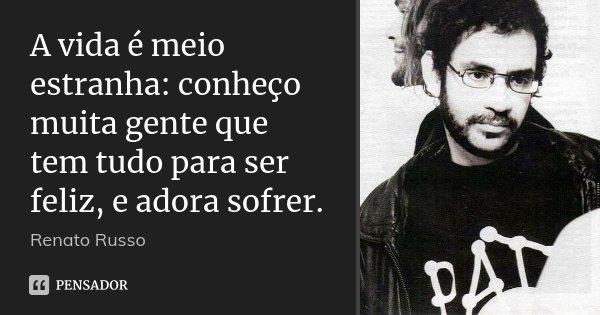 A vida é meio estranha: conheço muita gente que tem tudo para ser feliz, e adora sofrer.... Frase de Renato Russo.