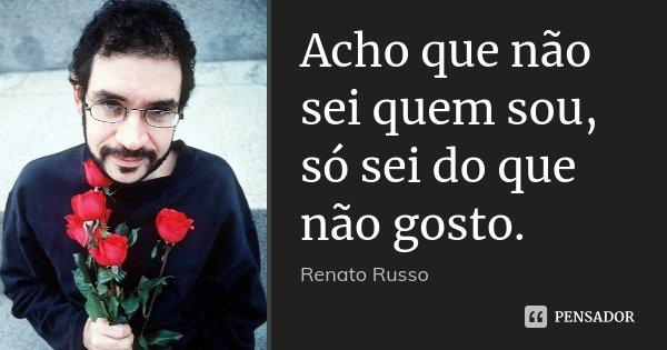Acho que não sei quem sou, só sei do que não gosto.... Frase de Renato Russo.