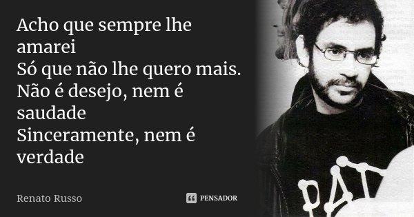 Acho que sempre lhe amarei Só que não lhe quero mais. Não é desejo, nem é saudade Sinceramente, nem é verdade... Frase de Renato Russo.