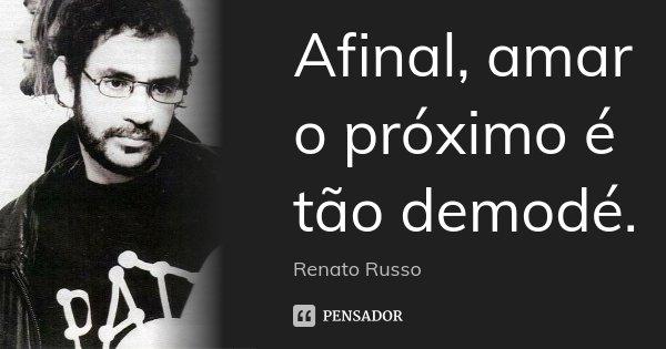 Afinal, amar o próximo é tão demodé.... Frase de Renato Russo.