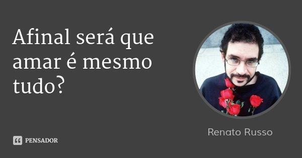 Afinal será que amar é mesmo tudo?... Frase de Renato Russo.