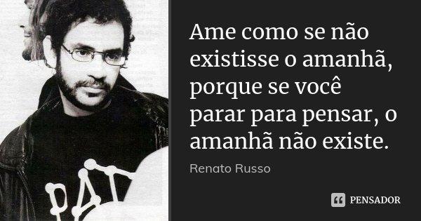 Ame como se não existisse o amanhã, porque se você parar para pensar, o amanhã não existe.... Frase de Renato Russo.