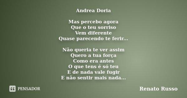 Andrea Doria Mas percebo agora Que o teu sorriso Vem diferente Quase parecendo te ferir... Não queria te ver assim Quero a tua força Como era antes O que tens é... Frase de Renato Russo.
