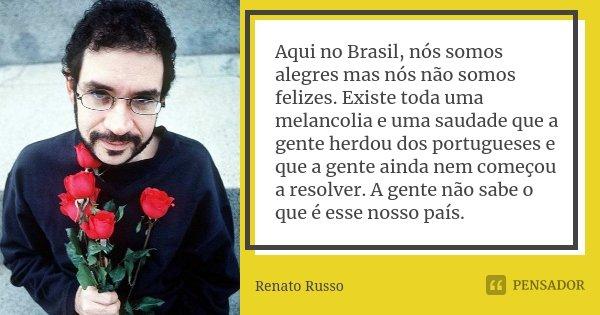 Aqui no Brasil, nós somos alegres mas nós não somos felizes. Existe toda uma melancolia e uma saudade que a gente herdou dos portugueses e que a gente ainda nem... Frase de Renato Russo.