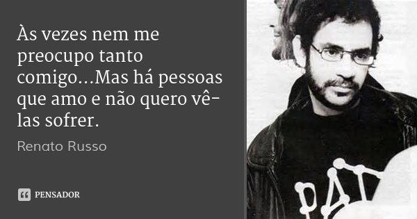 Às vezes nem me preocupo tanto comigo...Mas há pessoas que amo e não quero vê-las sofrer.... Frase de Renato Russo.