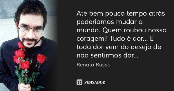 Até bem pouco tempo atrás poderíamos mudar o mundo. Quem roubou nossa coragem? Tudo é dor... E toda dor vem do desejo de não sentirmos dor...... Frase de Renato Russo.