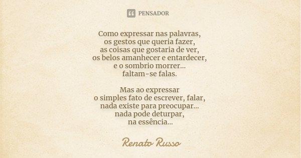 Como expressar nas palavras, os gestos que queria fazer, as coisas que gostaria de ver, os belos amanhecer e entardecer, e o sombrio morrer... faltam-se falas. ... Frase de Renato Russo.