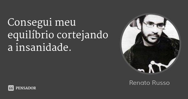 Consegui meu equilíbrio cortejando a insanidade.... Frase de Renato Russo.