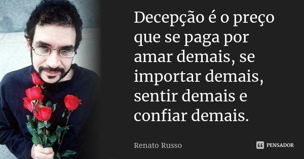 Decepção é o preço que se paga por amar demais, se importar demais, sentir demais e confiar demais.... Frase de Renato Russo.