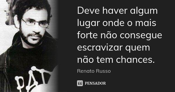 Deve haver algum lugar onde o mais forte não consegue escravizar quem não tem chances.... Frase de Renato Russo.