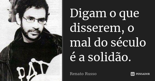 Digam o que disserem, o mal do século é a solidão.... Frase de Renato Russo.