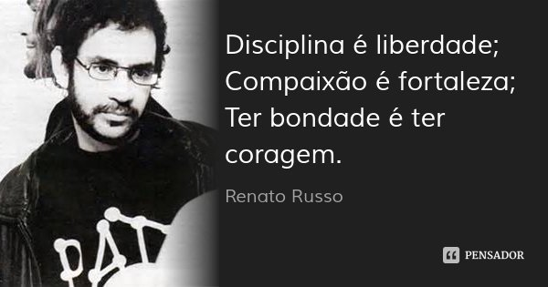 Disciplina é liberdade; Compaixão é fortaleza; Ter bondade é ter coragem.... Frase de Renato Russo.