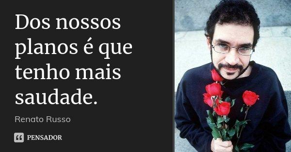 Dos nossos planos é que tenho mais saudade.... Frase de Renato Russo.