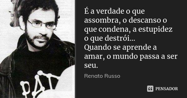 É a verdade o que assombra, o descanso o que condena, a estupidez o que destrói... Quando se aprende a amar, o mundo passa a ser seu.... Frase de Renato Russo.