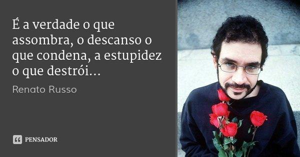 É a verdade o que assombra, o descanso o que condena, a estupidez o que destrói...... Frase de Renato Russo.
