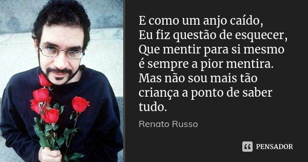 E como um anjo caído, Eu fiz questão de esquecer, Que mentir para si mesmo é sempre a pior mentira. Mas não sou mais tão criança a ponto de saber tudo.... Frase de Renato Russo.