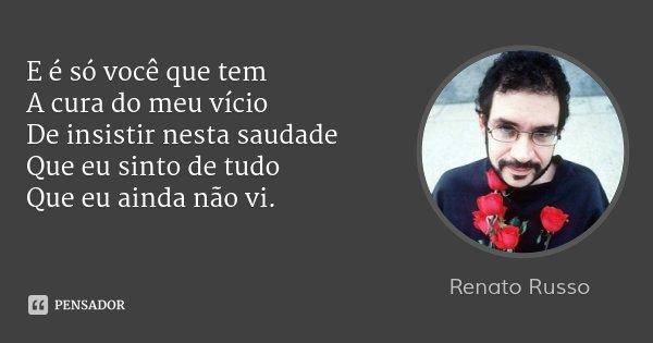 E é só você que tem A cura do meu vício De insistir nesta saudade Que eu sinto de tudo Que eu ainda não vi.... Frase de Renato Russo.