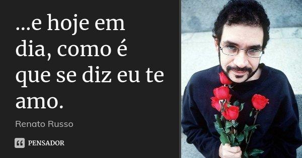...e hoje em dia, como é que se diz eu te amo.... Frase de Renato Russo.