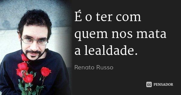 É o ter com quem nos mata a lealdade.... Frase de Renato Russo.