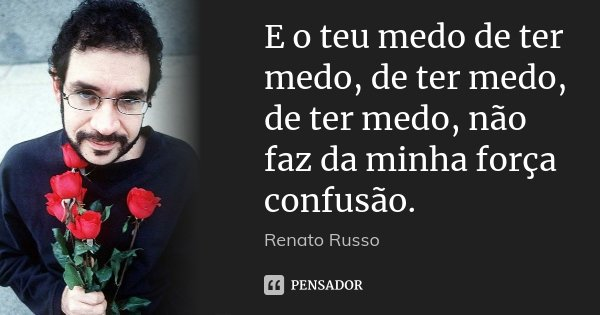E o teu medo de ter medo, de ter medo, de ter medo, não faz da minha força confusão.... Frase de Renato Russo.