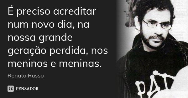 É preciso acreditar num novo dia, na nossa grande geração perdida, nos meninos e meninas.... Frase de Renato Russo.