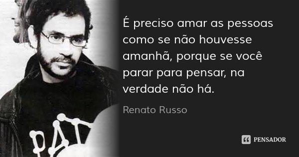 É preciso amar as pessoas como se não houvesse amanhã, porque se você parar para pensar, na verdade não há.... Frase de Renato Russo.