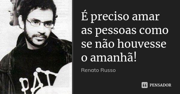 É preciso amar as pessoas como se não houvesse o amanhã!... Frase de Renato Russo.