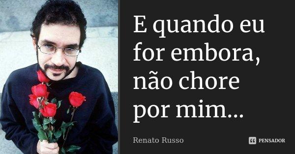 E quando eu for embora, não chore por mim...... Frase de Renato Russo.
